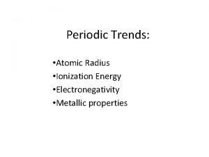 Periodic Trends Atomic Radius Ionization Energy Electronegativity Metallic