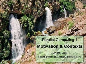 Parallel Computing 1 Motivation Contexts Ondej Jakl Institute