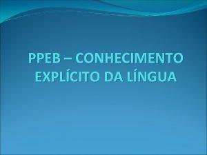PPEB CONHECIMENTO EXPLCITO DA LNGUA PPEB CONHECIMENTO EXPLCITO