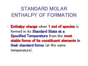 STANDARD MOLAR ENTHALPY OF FORMATION Enthalpy change when