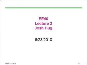 EE 40 Lecture 2 Josh Hug 6232010 EE