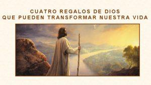 CUATRO REGALOS DE DIOS QUE PUEDEN TRANSFORMAR NUESTRA