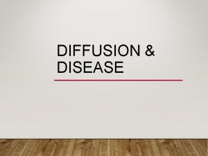 DIFFUSION DISEASE WHAT IS DIFFUSION The process by