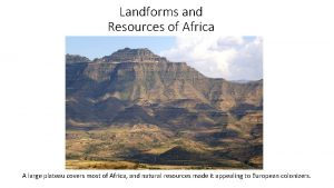 Landforms and Resources of Africa A large plateau