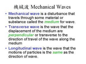 Mechanical Waves Mechanical wave is a disturbance that