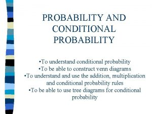 PROBABILITY AND CONDITIONAL PROBABILITY To understand conditional probability