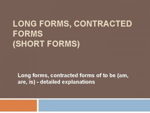 LONG FORMS CONTRACTED FORMS SHORT FORMS Long forms