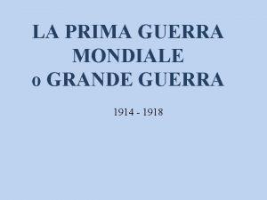 LA PRIMA GUERRA MONDIALE o GRANDE GUERRA 1914