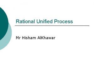 Rational Unified Process Mr Hisham Al Khawar Iterative