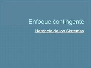 Enfoque contingente Herencia de los Sistemas Enfoque Contingente
