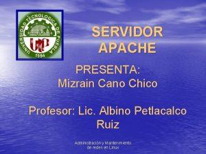 SERVIDOR APACHE PRESENTA Mizrain Cano Chico Profesor Lic