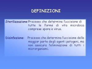 DEFINIZIONI Sterilizzazione Processo che determina luccisione di tutte