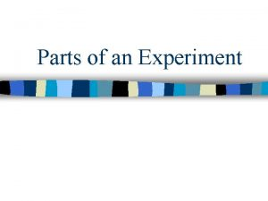Parts of an Experiment EXPERIMENT n Organized procedure