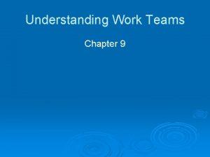 Understanding Work Teams Chapter 9 Why Have Teams