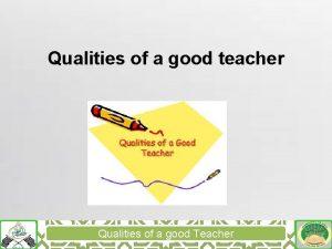 Qualities of a good teacher Qualities of a