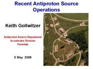 Recent Antiproton Source Operations Keith Gollwitzer Antiproton Source