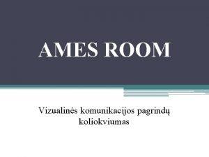 AMES ROOM Vizualins komunikacijos pagrind koliokviumas Grups nariai
