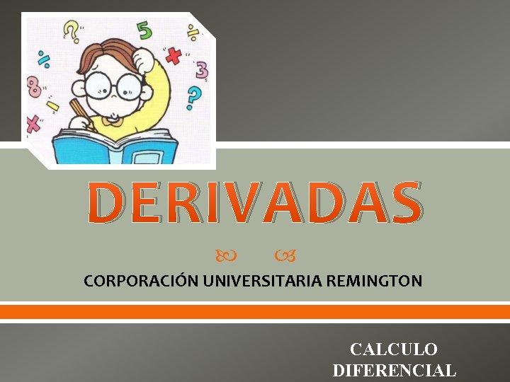 DERIVADAS CORPORACIN UNIVERSITARIA REMINGTON CALCULO DIFERENCIAL DERIVADAS Matemticamente
