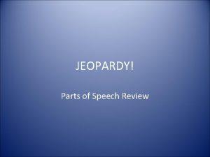 JEOPARDY Parts of Speech Review JEOPARDY Nouns Pronouns