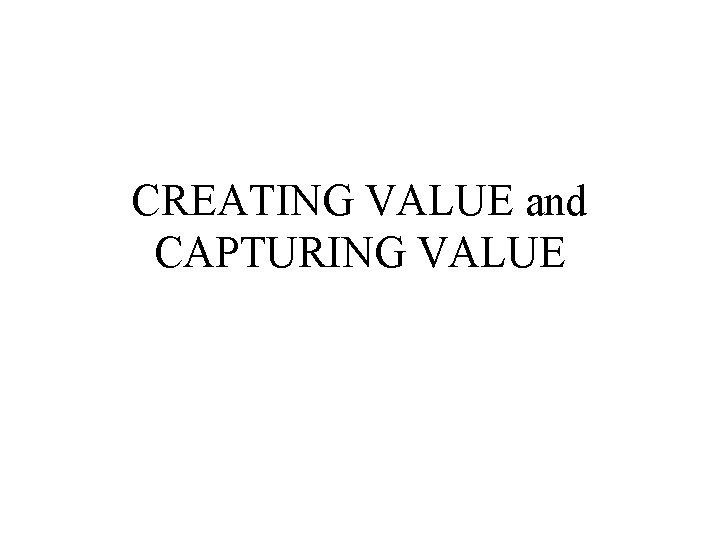 CREATING VALUE and CAPTURING VALUE CREATING VALUE Value