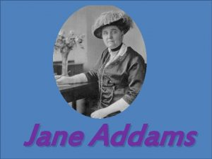 Jane Addams Jane Addams This woman was horrified