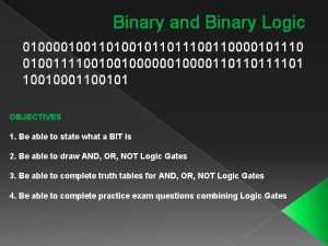 Binary and Binary Logic 010000100110100101101110000101110 010011110010010000110110111101 10010001100101 OBJECTIVES