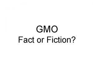 GMO Fact or Fiction Fact or Fiction GMOs