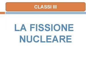 CLASSI III LA FISSIONE NUCLEARE UN VELOCE RIPASSO