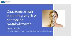 Znaczenie zmian epigenetycznych w chorobach metabolicznych Marta Podolska