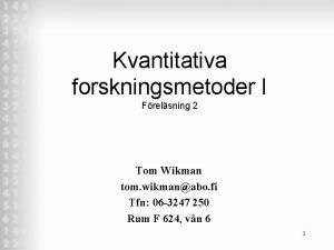 Kvantitativa forskningsmetoder I Frelsning 2 Tom Wikman tom