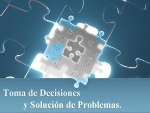 Toma de Decisiones y Solucin de Problemas Toma