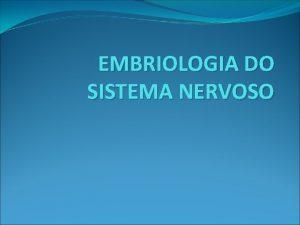EMBRIOLOGIA DO SISTEMA NERVOSO EMBRIOLOGIA DO SISTEMA NERVOSO