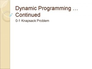 Dynamic Programming Continued 0 1 Knapsack Problem Last