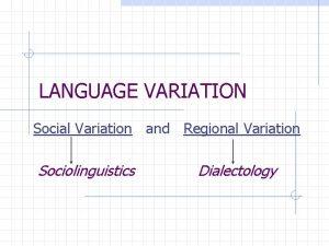 LANGUAGE VARIATION Social Variation and Regional Variation Sociolinguistics