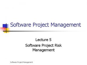 Software Project Management Lecture 5 Software Project Risk
