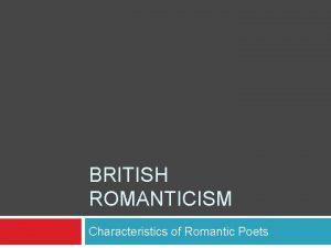 BRITISH ROMANTICISM Characteristics of Romantic Poets Romantic Literature
