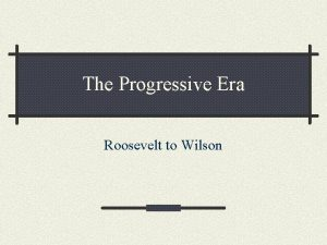 The Progressive Era Roosevelt to Wilson Theodore Roosevelt