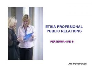 ETIKA PROFESIONAL PUBLIC RELATIONS PERTEMUAN KE11 Ami Purnamawati