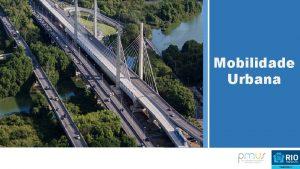 Mobilidade Urbana RIO UMA CIDADE MAIS INTEGRADA O