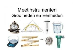 Meetinstrumenten Grootheden en Eenheden Doel Aan het eind