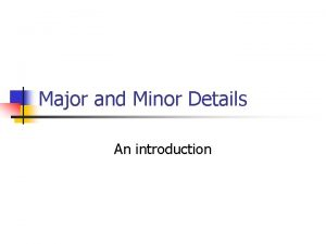 Major and Minor Details An introduction Supporting Details