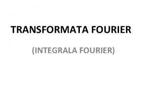 TRANSFORMATA FOURIER INTEGRALA FOURIER TRANSFORMATA FOURIER INVERS FORME