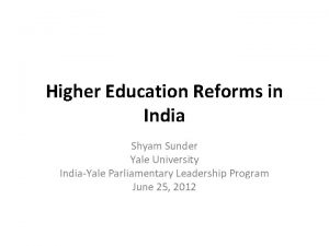 Higher Education Reforms in India Shyam Sunder Yale