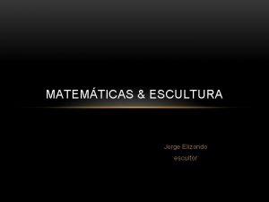 MATEMTICAS ESCULTURA Jorge Elizondo escultor MATEMTICAS ESCULTURA Indice