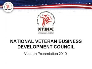 NATIONAL VETERAN BUSINESS DEVELOPMENT COUNCIL Veteran Presentation 2019
