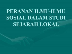 PERANAN ILMUILMU SOSIAL DALAM STUDI SEJARAH LOKAL PENTINGNYA