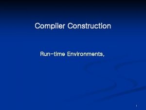 Compiler Construction Runtime Environments 1 RunTime Environments Chapter