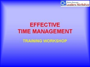 EFFECTIVE TIME MANAGEMENT TRAINING WORKSHOP Renew yourself regularly