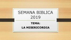 SEMANA BIBLICA 2019 TEMA LA MISERICORDIA Presentacin La