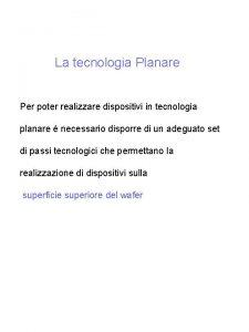 La tecnologia Planare Per poter realizzare dispositivi in
